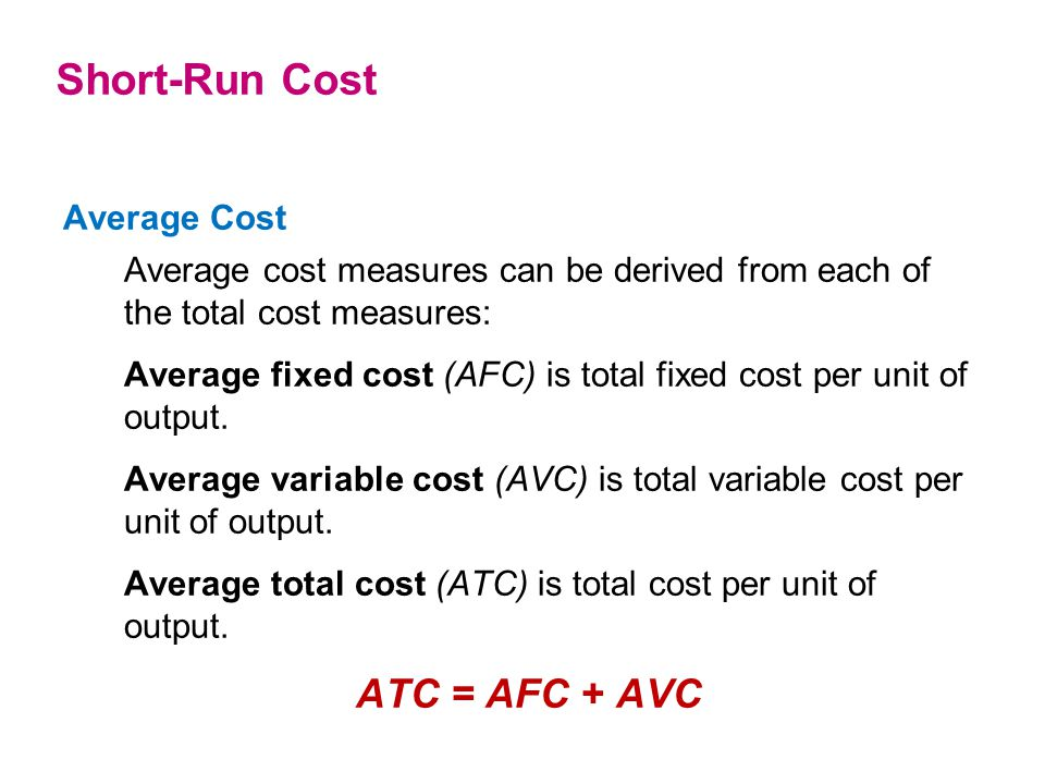 Average Cost Average cost measures can be derived from each of the total cost measures: Average fixed cost (AFC) is total fixed cost per unit of outpu