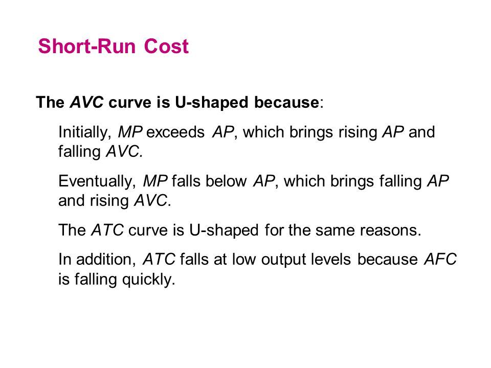 The AVC curve is U-shaped because: Initially, MP exceeds AP, which brings rising AP and falling AVC. Eventually, MP falls below AP, which brings falli