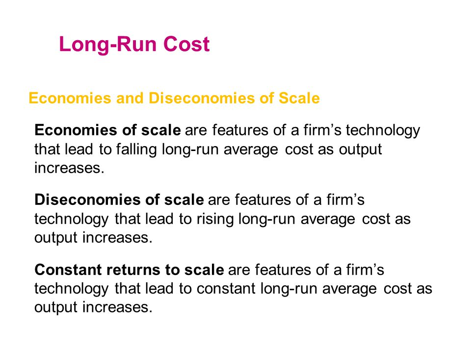 Economies and Diseconomies of Scale Economies of scale are features of a firm's technology that lead to falling long-run average cost as output increa