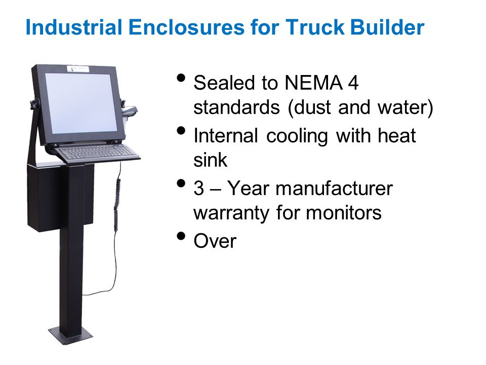 Industrial Enclosures for Truck Builder Sealed to NEMA 4 standards (dust and water) Internal cooling with heat sink 3 – Year manufacturer warranty for monitors Over