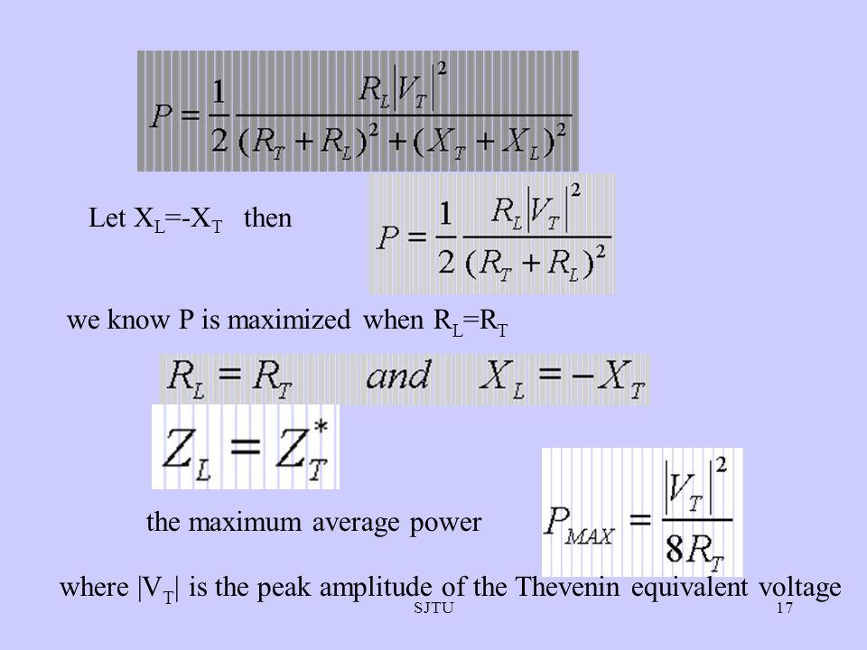 SJTU17 Let X L =-X T then we know P is maximized when R L =R T the maximum average power where |V T | is the peak amplitude of the Thevenin equivalent