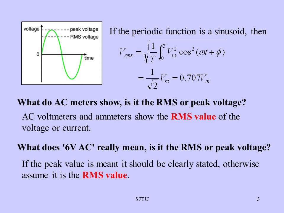 SJTU3 If the periodic function is a sinusoid, then What do AC meters show, is it the RMS or peak voltage? AC voltmeters and ammeters show the RMS valu