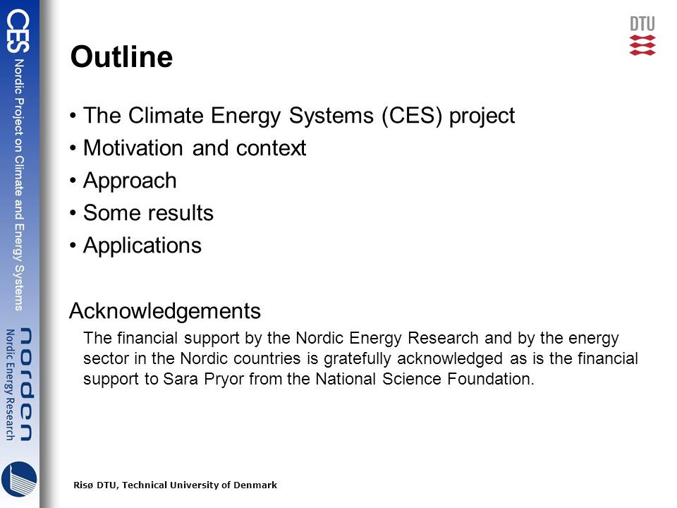 2Risø DTU, Technical University of Denmark Outline The Climate Energy Systems (CES) project Motivation and context Approach Some results Applications Acknowledgements The financial support by the Nordic Energy Research and by the energy sector in the Nordic countries is gratefully acknowledged as is the financial support to Sara Pryor from the National Science Foundation.