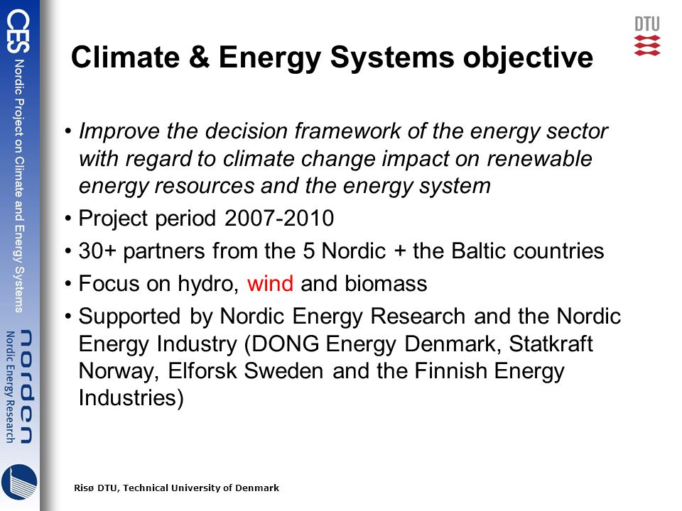 3Risø DTU, Technical University of Denmark Climate & Energy Systems objective Improve the decision framework of the energy sector with regard to climate change impact on renewable energy resources and the energy system Project period 2007-2010 30+ partners from the 5 Nordic + the Baltic countries Focus on hydro, wind and biomass Supported by Nordic Energy Research and the Nordic Energy Industry (DONG Energy Denmark, Statkraft Norway, Elforsk Sweden and the Finnish Energy Industries)