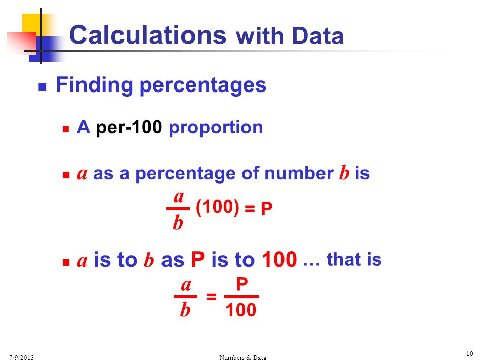 7/9/2013 Numbers & Data 10 Calculations with Data Finding percentages A per-100 proportion a as a percentage of number b is a is to b as P is to 100 a b (100) = P … that is a b = 100 P