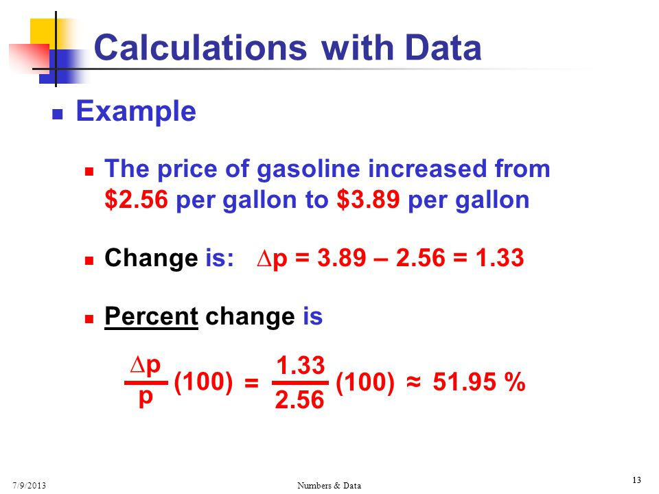 7/9/2013 Numbers & Data 13 Calculations with Data Example The price of gasoline increased from $2.56 per gallon to $3.89 per gallon Change is: ∆p = 3.89 – 2.56 = 1.33 Percent change is ∆p p (100) = (100) ≈ %