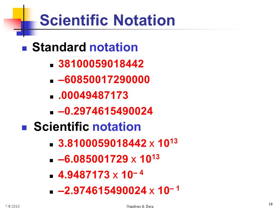 7/9/2013 Numbers & Data 16 Scientific Notation Standard notation 38100059018442 –60850017290000.00049487173 –0.2974615490024 Scientific notation 3.8100059018442 x 10 13 –6.085001729 x 10 13 4.9487173 x 10 – 4 –2.974615490024 x 10 – 1
