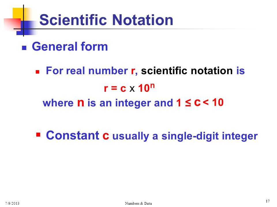 7/9/2013 Numbers & Data 17 General form For real number r, scientific notation is r = c x 10 n where n is an integer and 1 ≤  Constant c usually a single-digit integer 17 Scientific Notation c < 10