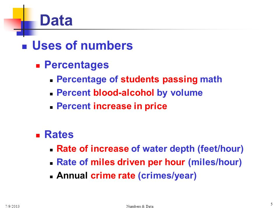 7/9/2013 Numbers & Data 5 5 Data Uses of numbers Percentages Percentage of students passing math Percent blood-alcohol by volume Percent increase in price Rates Rate of increase of water depth (feet/hour) Rate of miles driven per hour (miles/hour) Annual crime rate (crimes/year)