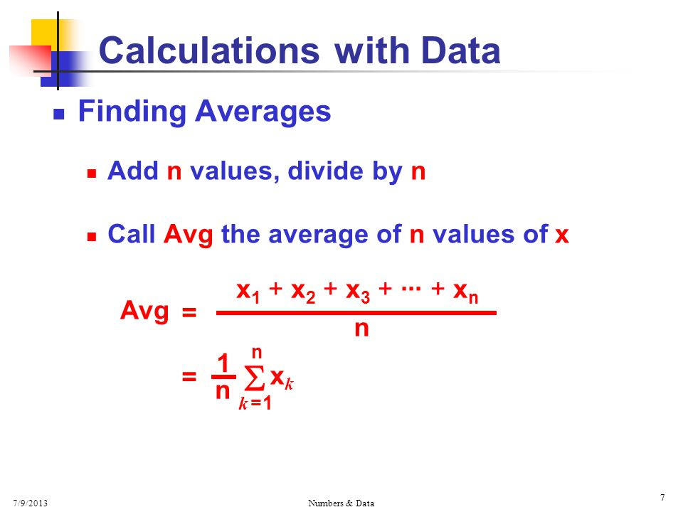 7/9/2013 Numbers & Data 7 Finding Averages Add n values, divide by n Call Avg the average of n values of x 7 Calculations with Data Avg = x 1 + x 2 + x 3 + ··· + x n n = n n 1  k = 1k = 1 xkxk
