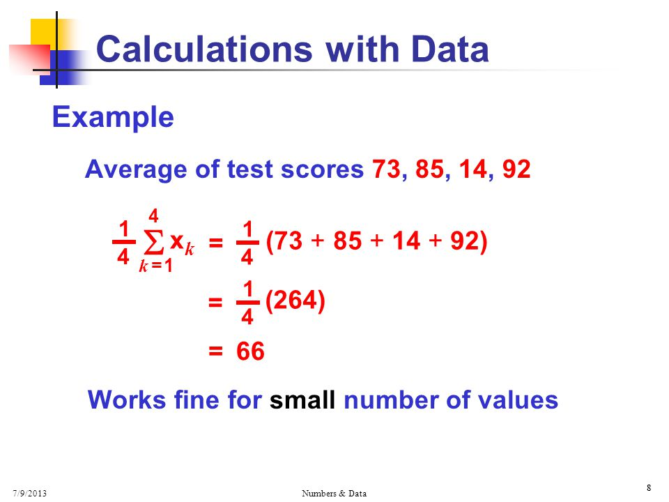 7/9/2013 Numbers & Data 8 Example Average of test scores 73, 85, 14, 92 Works fine for small number of values 8 Calculations with Data  k = 1k = 1 xkxk = 66 = ( ) 1 4 = (264) 1 4