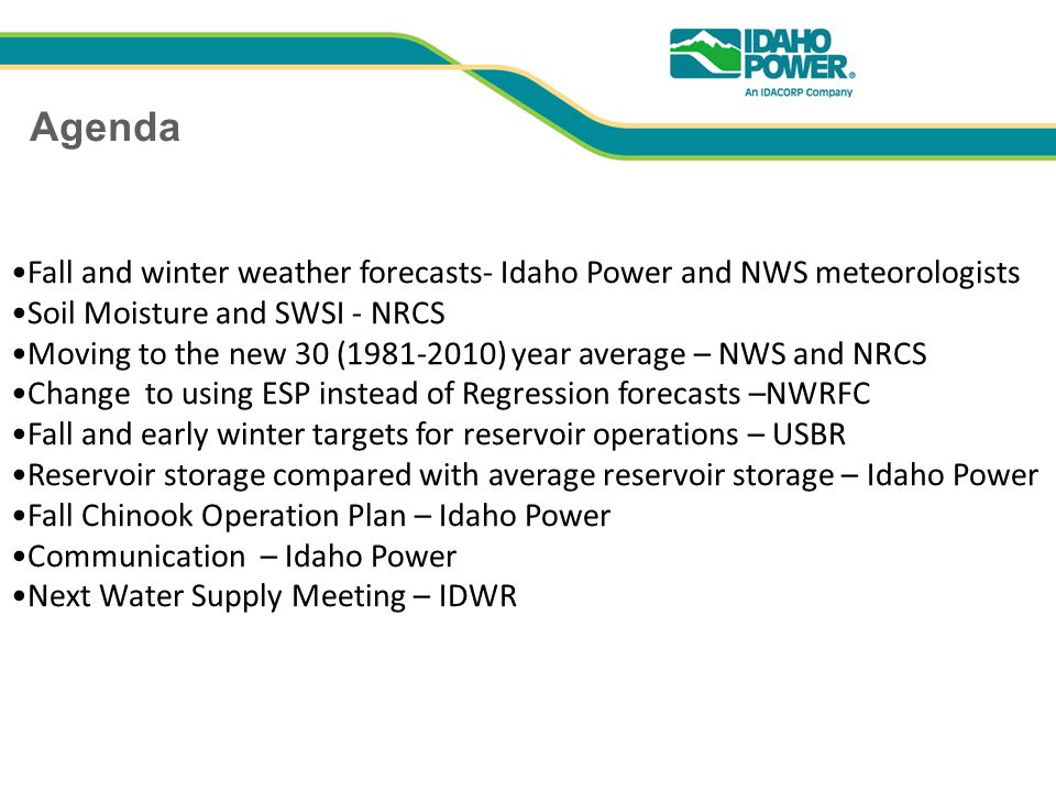Agenda Fall and winter weather forecasts- Idaho Power and NWS meteorologists Soil Moisture and SWSI - NRCS Moving to the new 30 ( ) year average – NWS and NRCS Change to using ESP instead of Regression forecasts –NWRFC Fall and early winter targets for reservoir operations – USBR Reservoir storage compared with average reservoir storage – Idaho Power Fall Chinook Operation Plan – Idaho Power Communication – Idaho Power Next Water Supply Meeting – IDWR