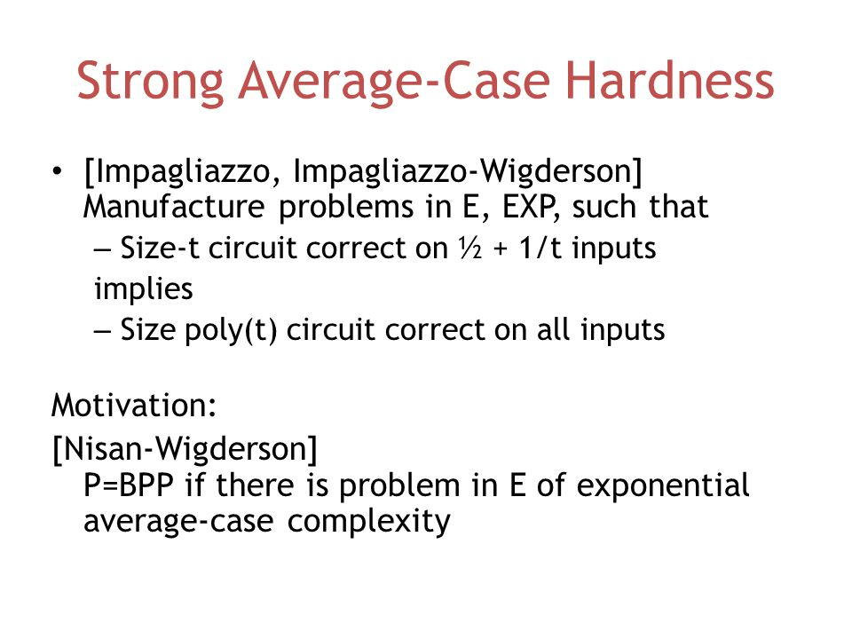 Strong Average-Case Hardness [Impagliazzo, Impagliazzo-Wigderson] Manufacture problems in E, EXP, such that – Size-t circuit correct on ½ + 1/t inputs implies – Size poly(t) circuit correct on all inputs Motivation: [Nisan-Wigderson] P=BPP if there is problem in E of exponential average-case complexity