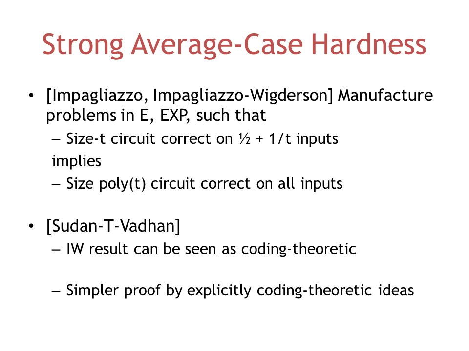 Strong Average-Case Hardness [Impagliazzo, Impagliazzo-Wigderson] Manufacture problems in E, EXP, such that – Size-t circuit correct on ½ + 1/t inputs implies – Size poly(t) circuit correct on all inputs [Sudan-T-Vadhan] – IW result can be seen as coding-theoretic – Simpler proof by explicitly coding-theoretic ideas