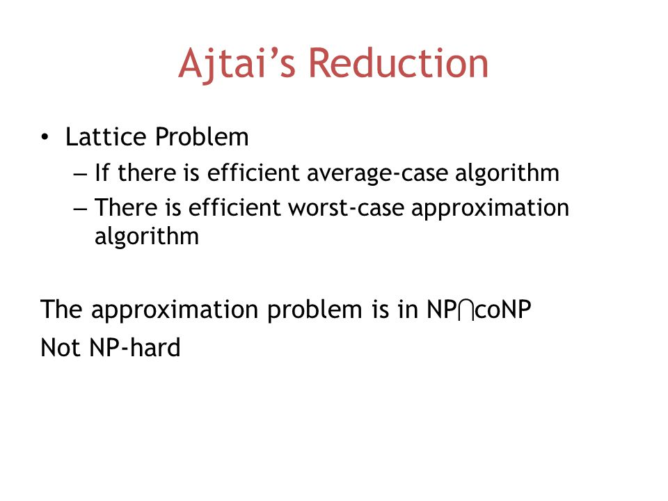 Ajtai's Reduction Lattice Problem – If there is efficient average-case algorithm – There is efficient worst-case approximation algorithm The approximation problem is in NP  coNP Not NP-hard