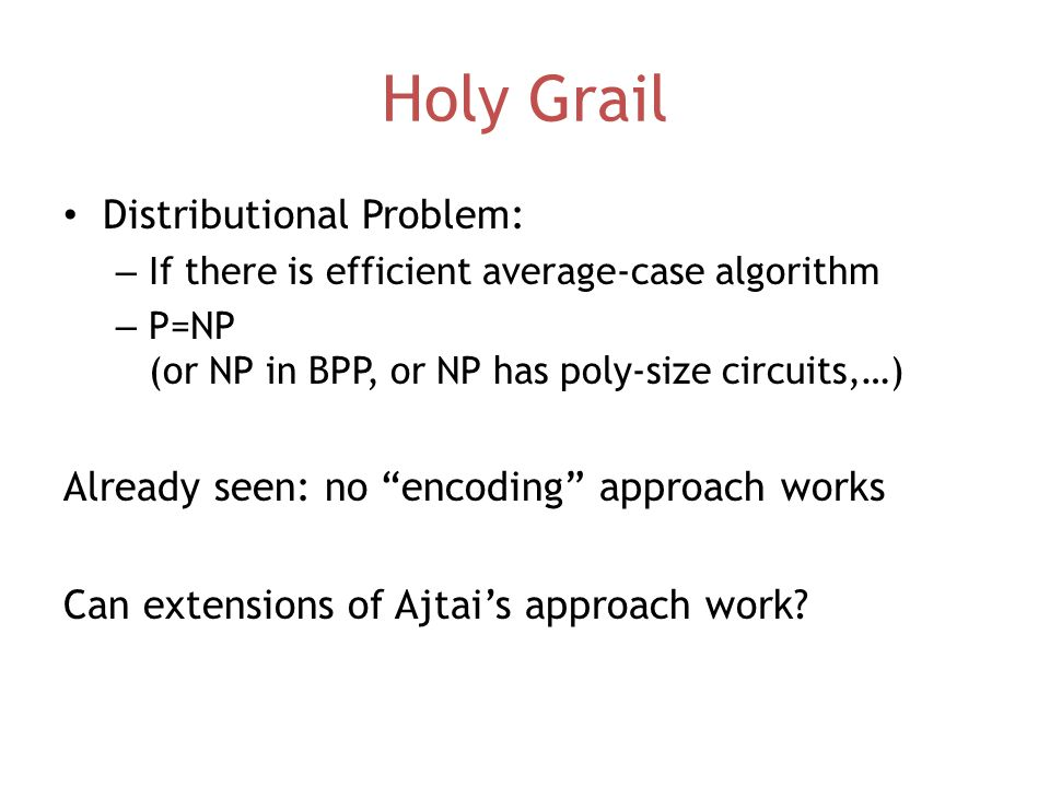Holy Grail Distributional Problem: – If there is efficient average-case algorithm – P=NP (or NP in BPP, or NP has poly-size circuits,…) Already seen: no encoding approach works Can extensions of Ajtai's approach work