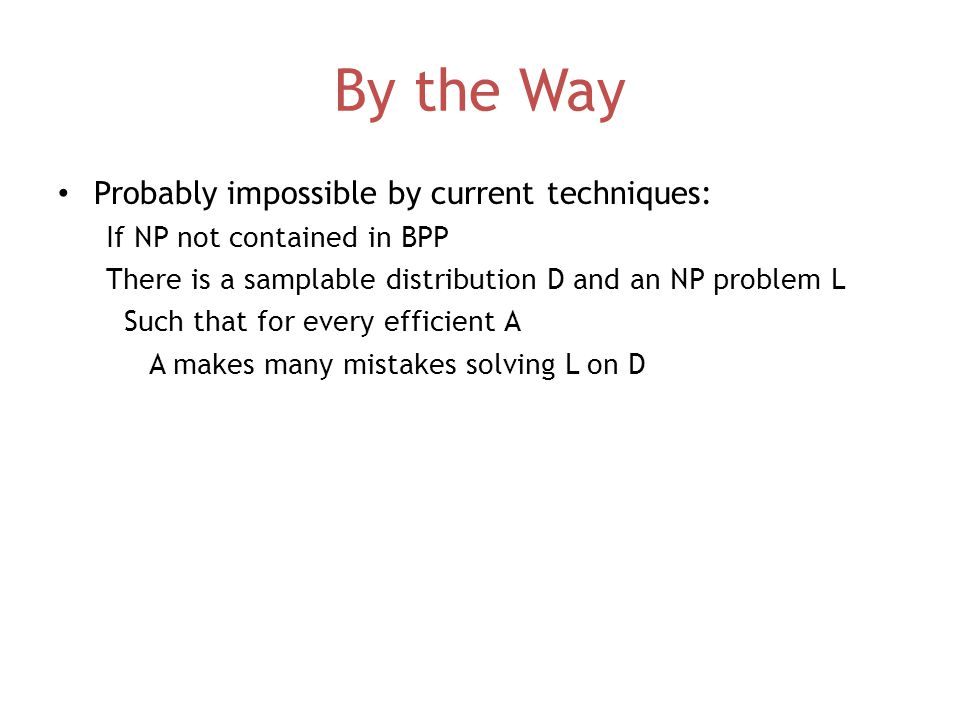 By the Way Probably impossible by current techniques: If NP not contained in BPP There is a samplable distribution D and an NP problem L Such that for every efficient A A makes many mistakes solving L on D