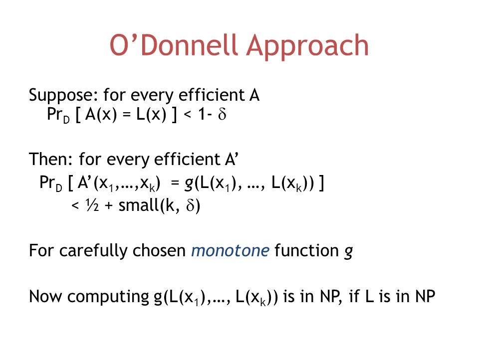O'Donnell Approach Suppose: for every efficient A Pr D [ A(x) = L(x) ] < 1-  Then: for every efficient A' Pr D [ A'(x 1,…,x k ) = g(L(x 1 ), …, L(x k )) ] < ½ + small(k,  ) For carefully chosen monotone function g Now computing g(L(x 1 ),…, L(x k )) is in NP, if L is in NP