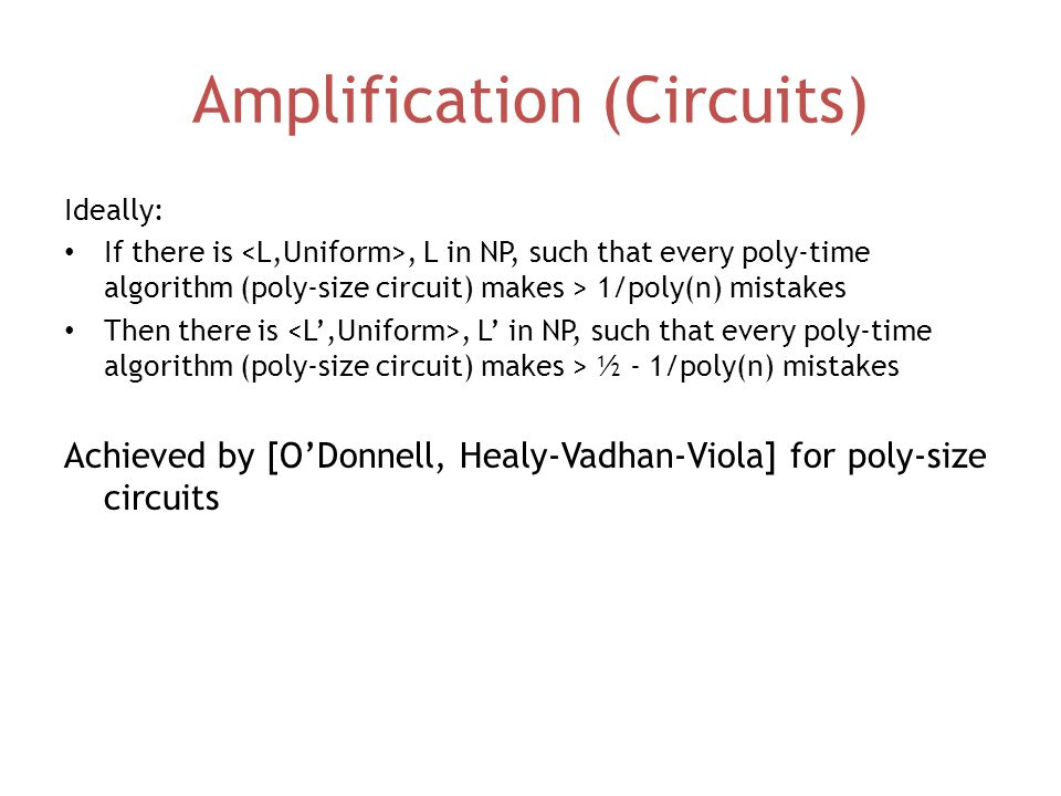 Amplification (Circuits) Ideally: If there is, L in NP, such that every poly-time algorithm (poly-size circuit) makes > 1/poly(n) mistakes Then there is, L' in NP, such that every poly-time algorithm (poly-size circuit) makes > ½ - 1/poly(n) mistakes Achieved by [O'Donnell, Healy-Vadhan-Viola] for poly-size circuits
