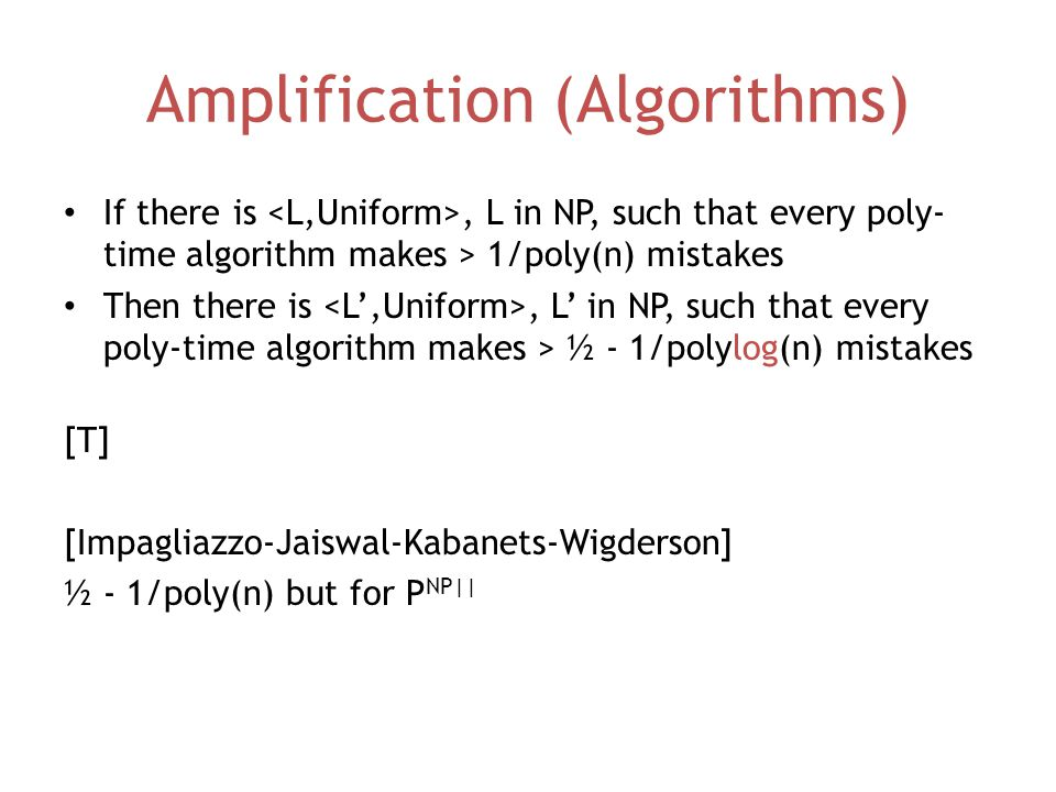 Amplification (Algorithms) If there is, L in NP, such that every poly- time algorithm makes > 1/poly(n) mistakes Then there is, L' in NP, such that every poly-time algorithm makes > ½ - 1/polylog(n) mistakes [T] [Impagliazzo-Jaiswal-Kabanets-Wigderson] ½ - 1/poly(n) but for P NP||