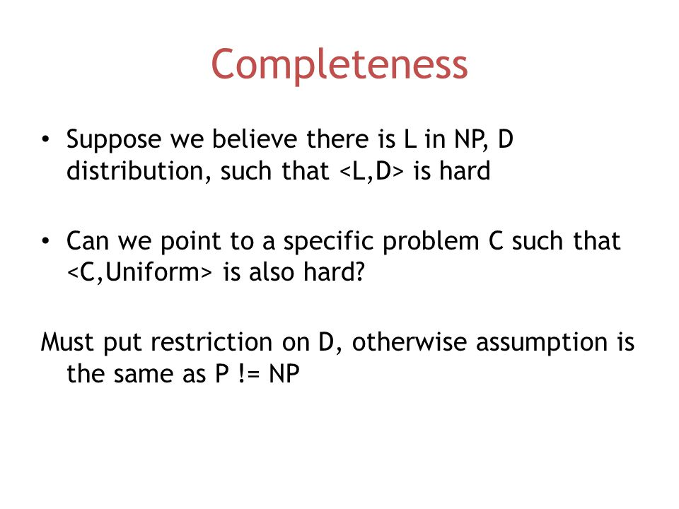 Completeness Suppose we believe there is L in NP, D distribution, such that is hard Can we point to a specific problem C such that is also hard.