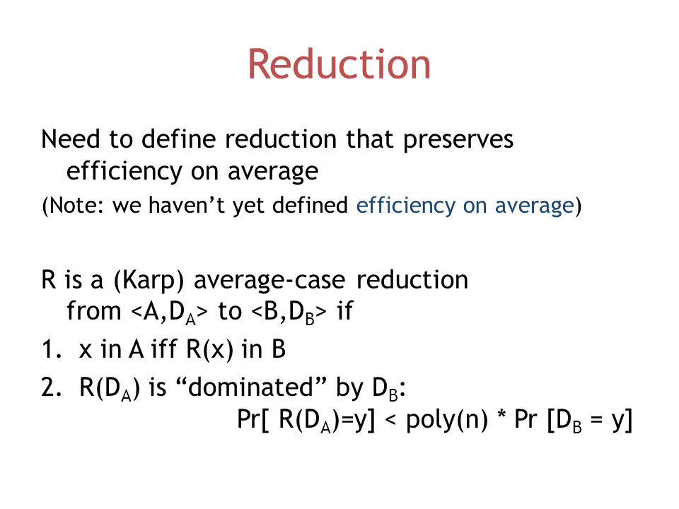 Reduction Need to define reduction that preserves efficiency on average (Note: we haven't yet defined efficiency on average) R is a (Karp) average-case reduction from to if 1.x in A iff R(x) in B 2.R(D A ) is dominated by D B : Pr[ R(D A )=y] < poly(n) * Pr [D B = y]