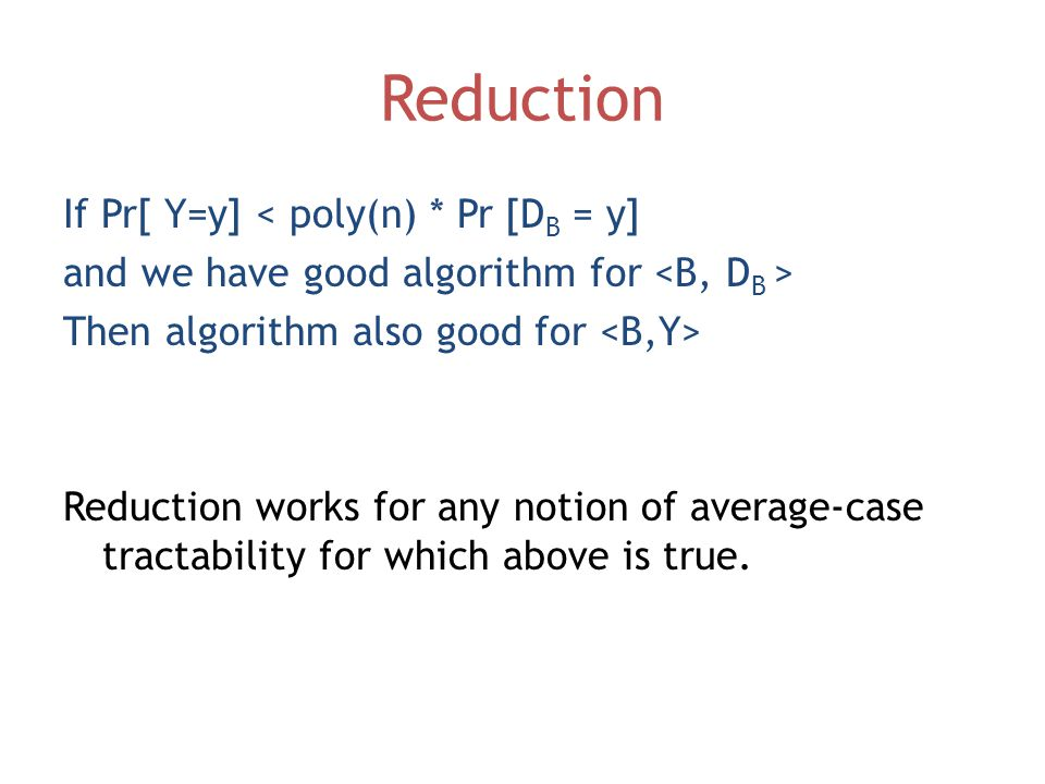 Reduction If Pr[ Y=y] < poly(n) * Pr [D B = y] and we have good algorithm for Then algorithm also good for Reduction works for any notion of average-case tractability for which above is true.