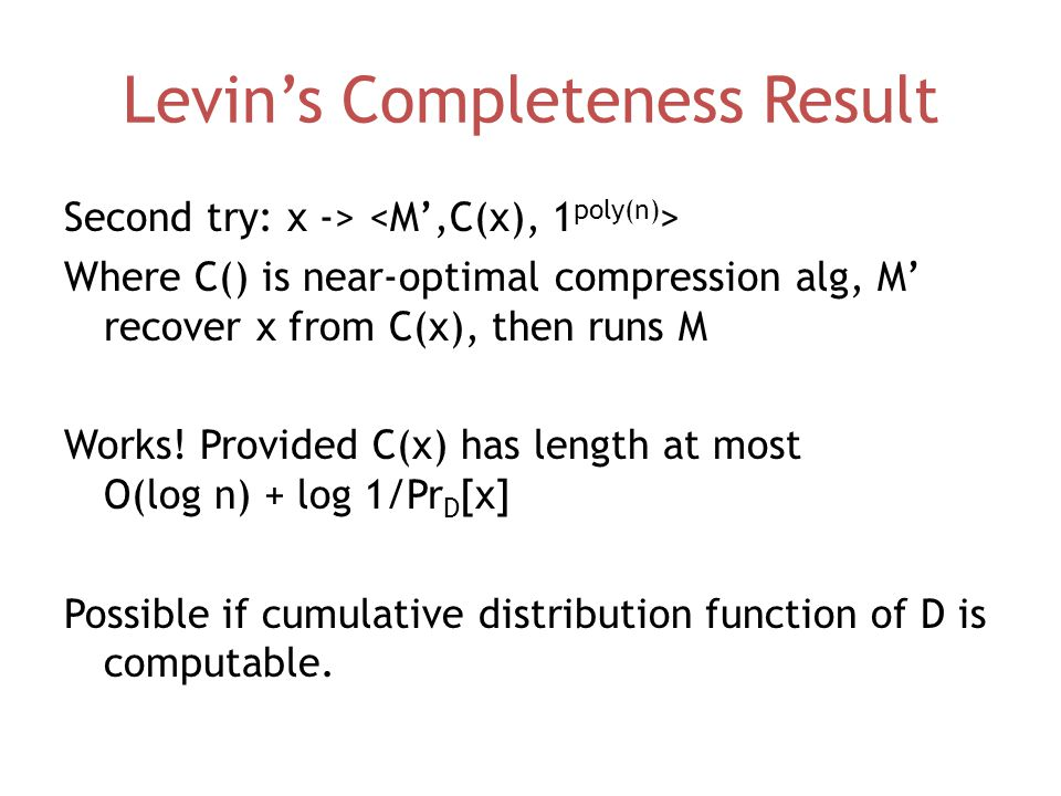 Levin's Completeness Result Second try: x -> Where C() is near-optimal compression alg, M' recover x from C(x), then runs M Works.