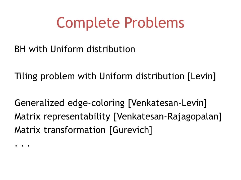 Complete Problems BH with Uniform distribution Tiling problem with Uniform distribution [Levin] Generalized edge-coloring [Venkatesan-Levin] Matrix representability [Venkatesan-Rajagopalan] Matrix transformation [Gurevich]...