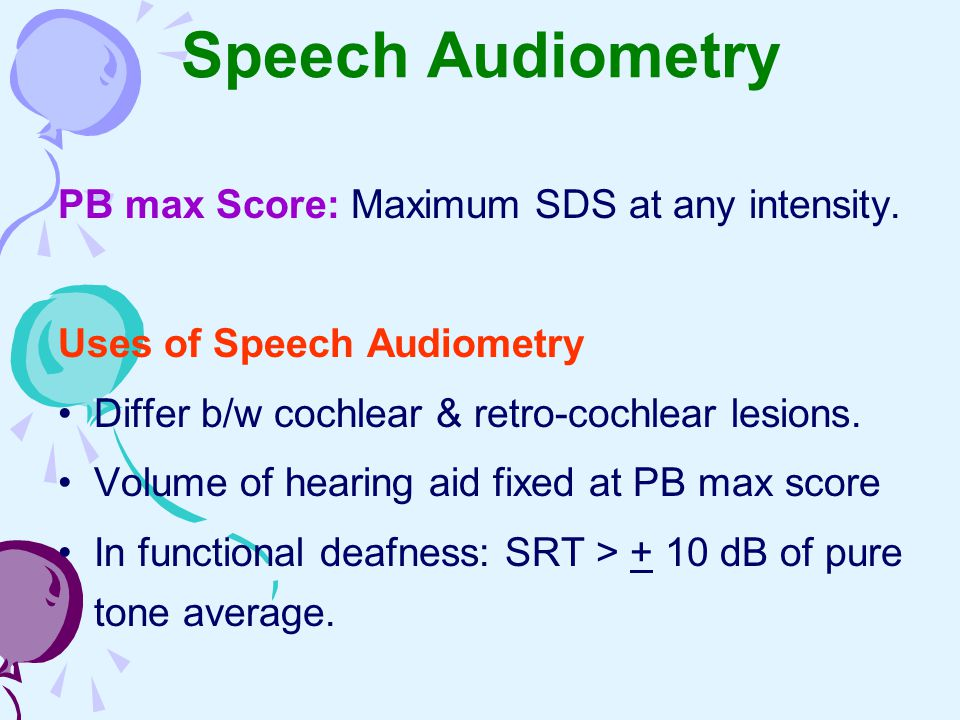 Speech Audiometry PB max Score: Maximum SDS at any intensity. Uses of Speech Audiometry Differ b/w cochlear & retro-cochlear lesions. Volume of hearin