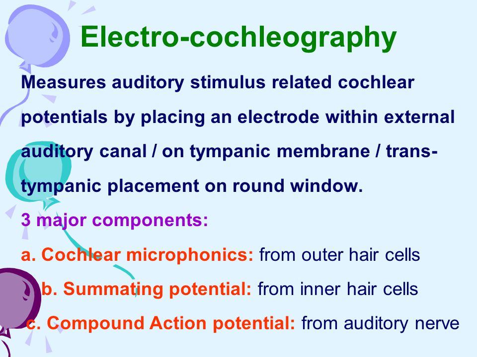 Electro-cochleography Measures auditory stimulus related cochlear potentials by placing an electrode within external auditory canal / on tympanic memb