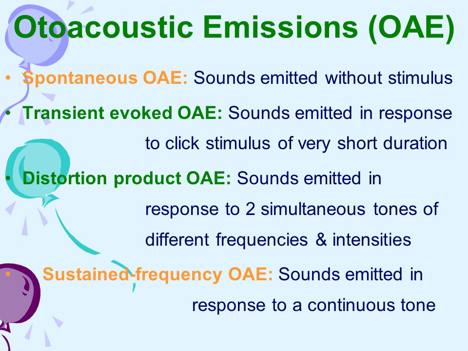 Otoacoustic Emissions (OAE) Spontaneous OAE: Sounds emitted without stimulus Transient evoked OAE: Sounds emitted in response to click stimulus of ver