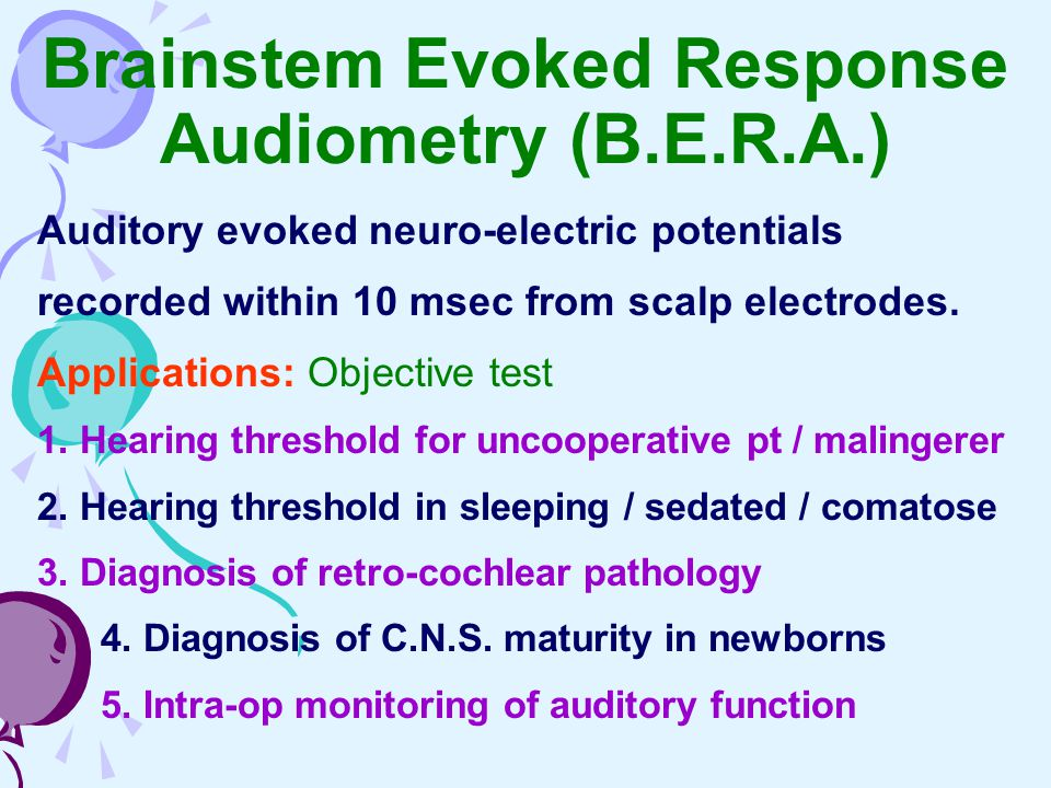Brainstem Evoked Response Audiometry (B.E.R.A.) Auditory evoked neuro-electric potentials recorded within 10 msec from scalp electrodes. Applications: