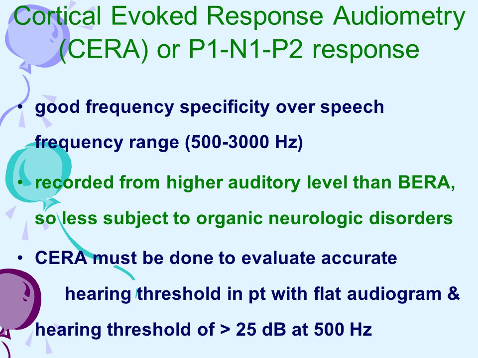 Cortical Evoked Response Audiometry (CERA) or P1-N1-P2 response good frequency specificity over speech frequency range (500-3000 Hz) recorded from hig
