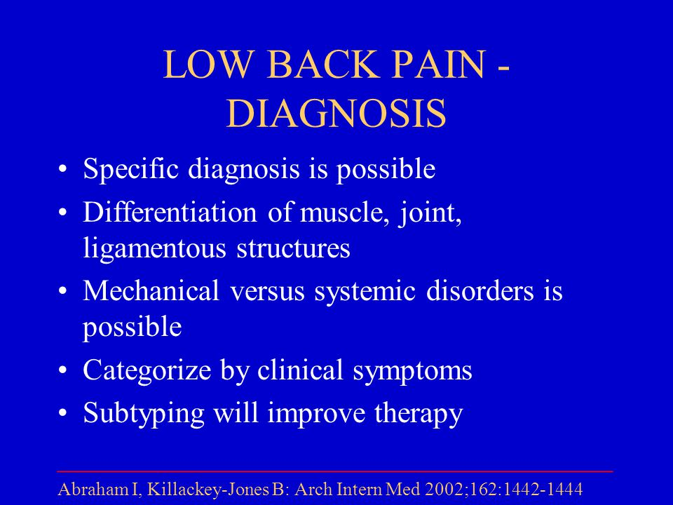 LOW BACK PAIN - DIAGNOSIS Specific diagnosis is possible Differentiation of muscle, joint, ligamentous structures Mechanical versus systemic disorders is possible Categorize by clinical symptoms Subtyping will improve therapy _____________________________________ Abraham I, Killackey-Jones B: Arch Intern Med 2002;162:1442-1444
