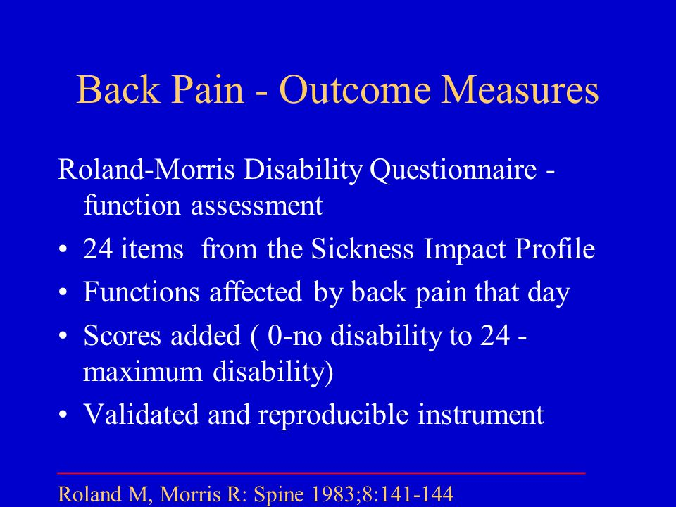 Back Pain - Outcome Measures Roland-Morris Disability Questionnaire - function assessment 24 items from the Sickness Impact Profile Functions affected by back pain that day Scores added ( 0-no disability to 24 - maximum disability) Validated and reproducible instrument ___________________________________ Roland M, Morris R: Spine 1983;8:141-144