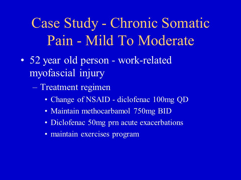 Case Study - Chronic Somatic Pain - Mild To Moderate 52 year old person - work-related myofascial injury –Treatment regimen Change of NSAID - diclofenac 100mg QD Maintain methocarbamol 750mg BID Diclofenac 50mg prn acute exacerbations maintain exercises program
