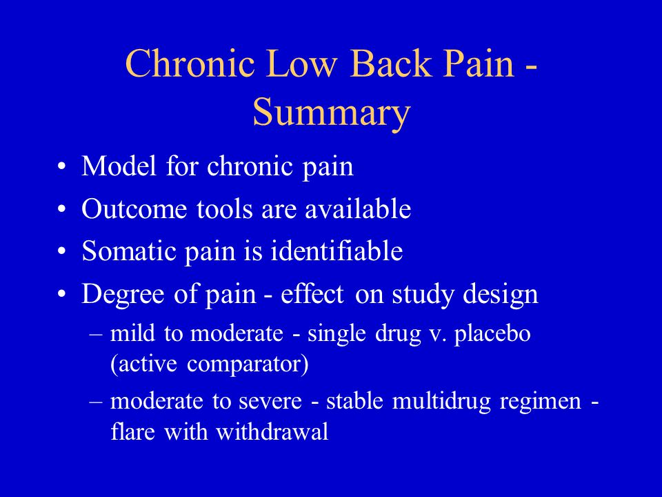 Chronic Low Back Pain - Summary Model for chronic pain Outcome tools are available Somatic pain is identifiable Degree of pain - effect on study design –mild to moderate - single drug v.