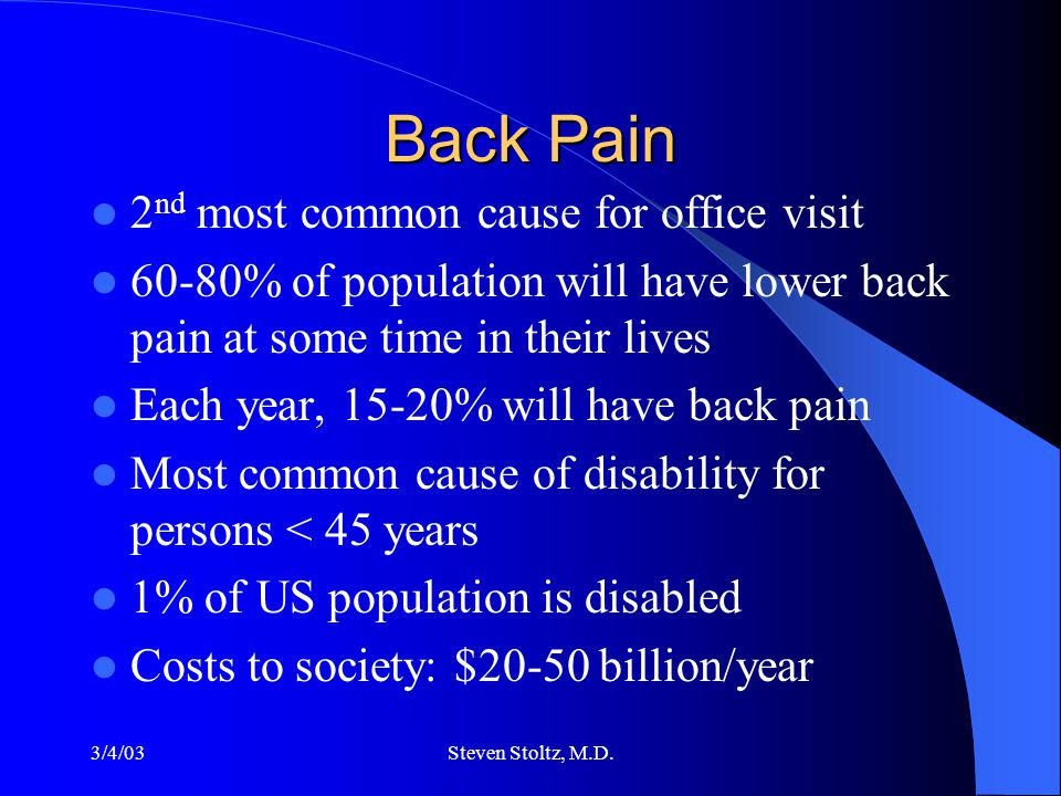 3/4/03Steven Stoltz, M.D. Back Pain 2 nd most common cause for office visit 60-80% of population will have lower back pain at some time in their lives