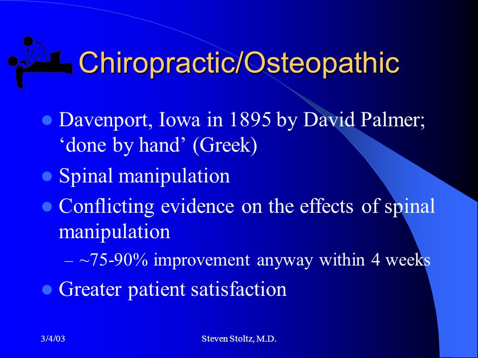 3/4/03Steven Stoltz, M.D. Chiropractic/Osteopathic Davenport, Iowa in 1895 by David Palmer; 'done by hand' (Greek) Spinal manipulation Conflicting evi