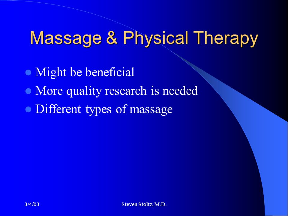 3/4/03Steven Stoltz, M.D. Massage & Physical Therapy Might be beneficial More quality research is needed Different types of massage