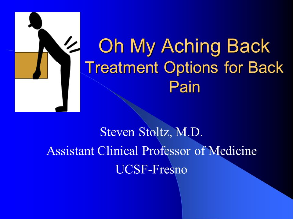 Oh My Aching Back Treatment Options for Back Pain Steven Stoltz, M.D.