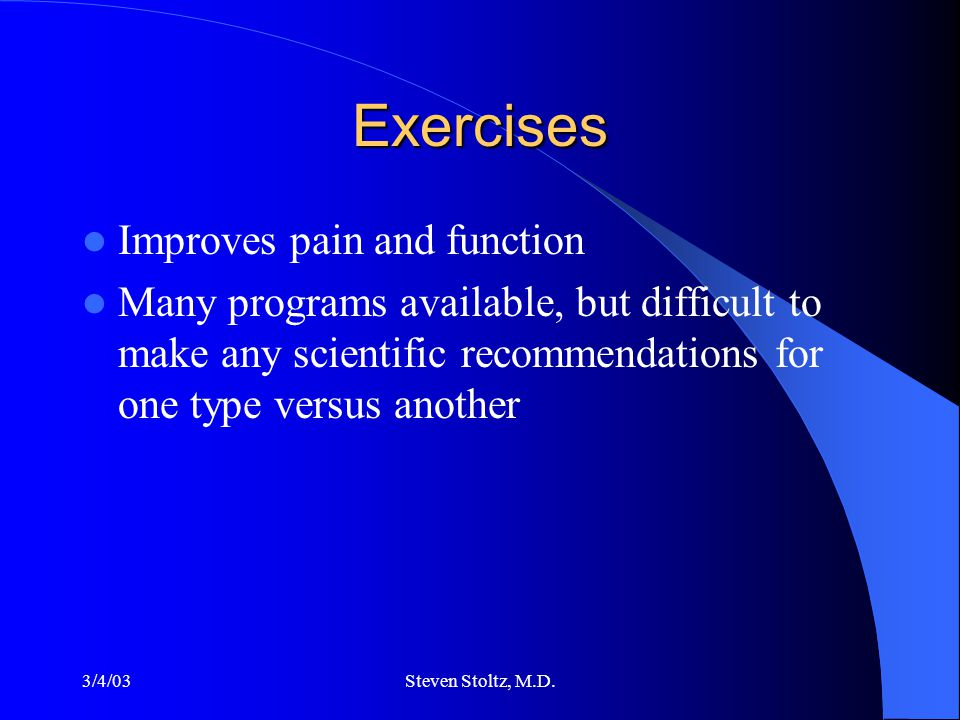 3/4/03Steven Stoltz, M.D. Exercises Improves pain and function Many programs available, but difficult to make any scientific recommendations for one t
