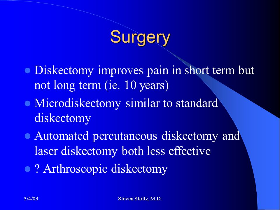 3/4/03Steven Stoltz, M.D. Surgery Diskectomy improves pain in short term but not long term (ie.