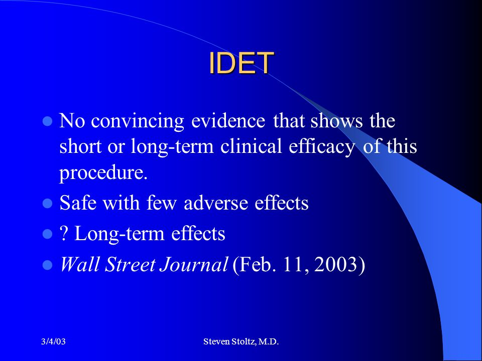 3/4/03Steven Stoltz, M.D. IDET No convincing evidence that shows the short or long-term clinical efficacy of this procedure. Safe with few adverse eff