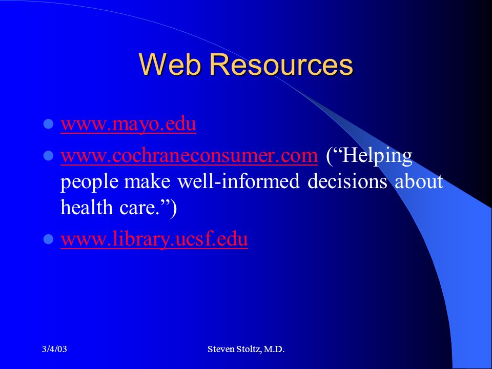 "3/4/03Steven Stoltz, M.D. Web Resources www.mayo.edu www.cochraneconsumer.com (""Helping people make well-informed decisions about health care."") www.c"