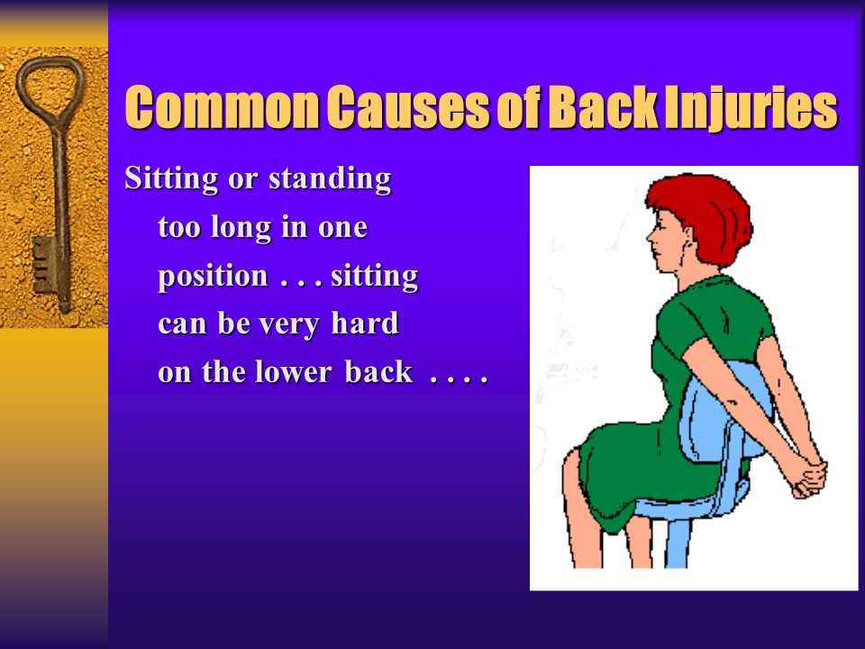 Common Causes of Back Injuries Sitting or standing too long in one too long in one position... sitting position... sitting can be very hard can be ver