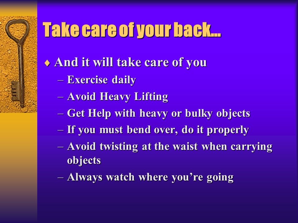 Take care of your back…  And it will take care of you –Exercise daily –Avoid Heavy Lifting –Get Help with heavy or bulky objects –If you must bend ov