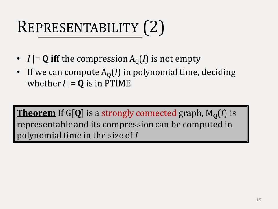 R EPRESENTABILITY (2) 19 I |= Q iff the compression A Q (I) is not empty If we can compute A Q (I) in polynomial time, deciding whether I |= Q is in PTIME Theorem If G[Q] is a strongly connected graph, M Q (I) is representable and its compression can be computed in polynomial time in the size of I