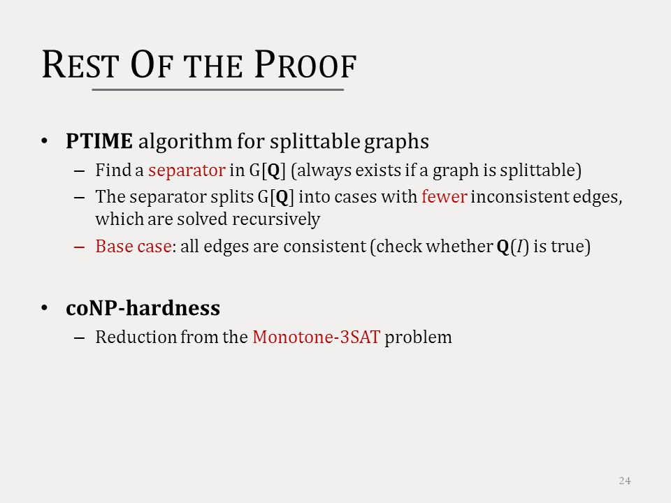 R EST O F THE P ROOF 24 PTIME algorithm for splittable graphs – Find a separator in G[Q] (always exists if a graph is splittable) – The separator splits G[Q] into cases with fewer inconsistent edges, which are solved recursively – Base case: all edges are consistent (check whether Q(I) is true) coNP-hardness – Reduction from the Monotone-3SAT problem